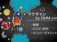 【辛口】マケキャンbyDMM.comのリアルな口コミ・評判がやばい件