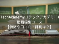 【評判】TechAcademy(テックアカデミー)動画編集コースを徹底レビュー